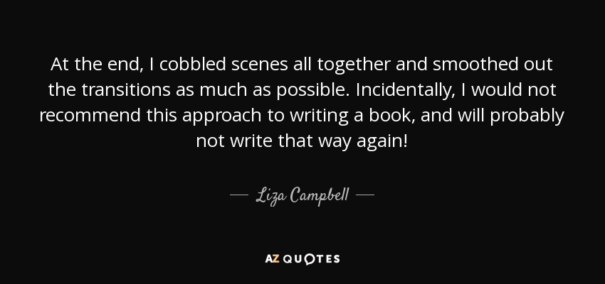 At the end, I cobbled scenes all together and smoothed out the transitions as much as possible. Incidentally, I would not recommend this approach to writing a book, and will probably not write that way again! - Liza Campbell