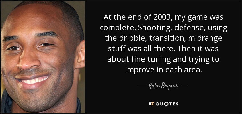 At the end of 2003, my game was complete. Shooting, defense, using the dribble, transition, midrange stuff was all there. Then it was about fine-tuning and trying to improve in each area. - Kobe Bryant