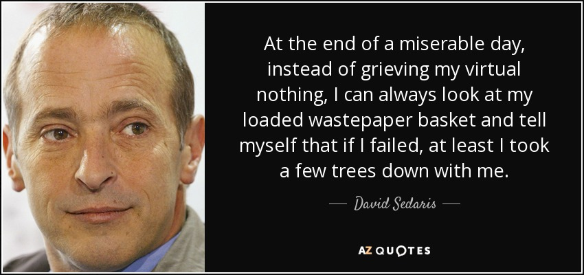 At the end of a miserable day, instead of grieving my virtual nothing, I can always look at my loaded wastepaper basket and tell myself that if I failed, at least I took a few trees down with me. - David Sedaris