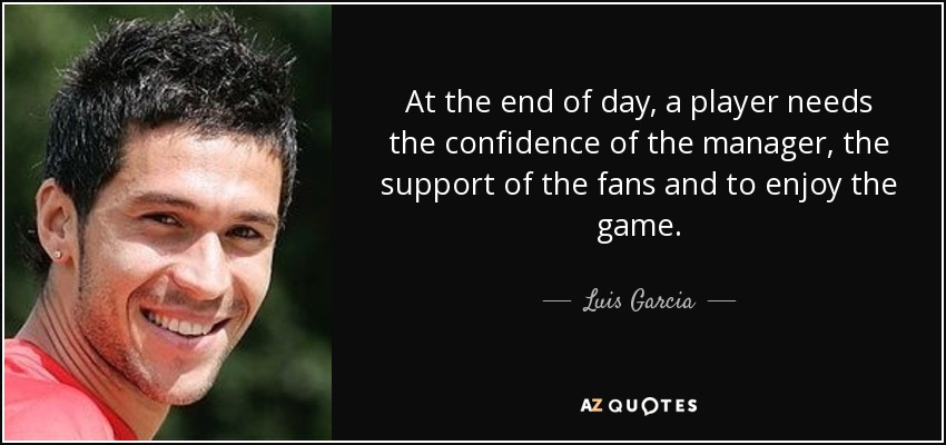 At the end of day, a player needs the confidence of the manager, the support of the fans and to enjoy the game. - Luis Garcia