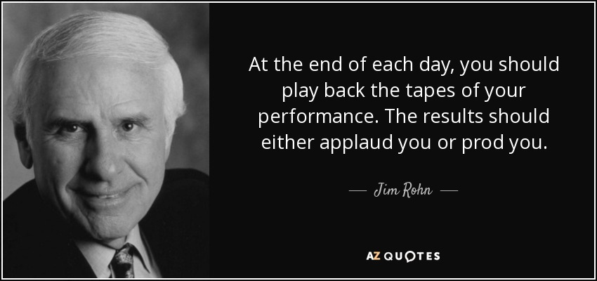 At the end of each day, you should play back the tapes of your performance. The results should either applaud you or prod you. - Jim Rohn