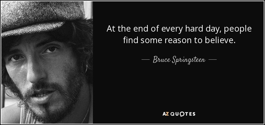 At the end of every hard day, people find some reason to believe. - Bruce Springsteen