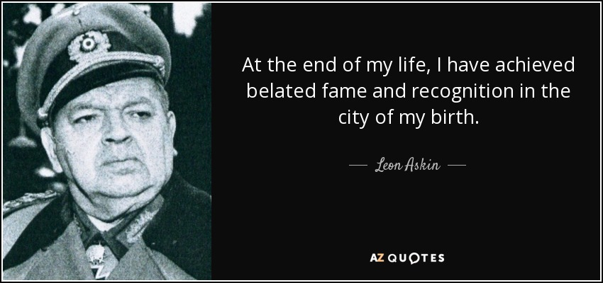 At the end of my life, I have achieved belated fame and recognition in the city of my birth. - Leon Askin