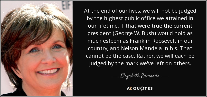 At the end of our lives, we will not be judged by the highest public office we attained in our lifetime, if that were true the current president (George W. Bush) would hold as much esteem as Franklin Roosevelt in our country, and Nelson Mandela in his. That cannot be the case. Rather, we will each be judged by the mark we've left on others. - Elizabeth Edwards