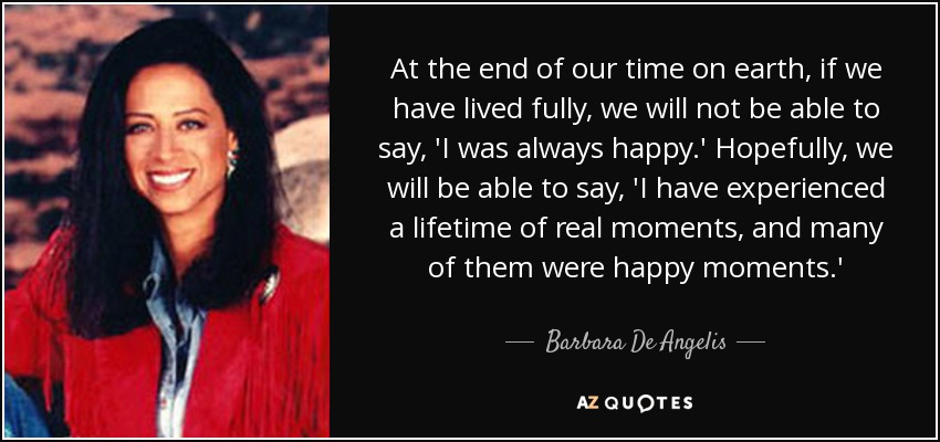 At the end of our time on earth, if we have lived fully, we will not be able to say, 'I was always happy.' Hopefully, we will be able to say, 'I have experienced a lifetime of real moments, and many of them were happy moments.' - Barbara De Angelis