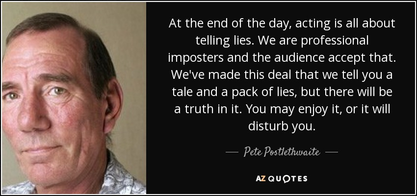 At the end of the day, acting is all about telling lies. We are professional imposters and the audience accept that. We've made this deal that we tell you a tale and a pack of lies, but there will be a truth in it. You may enjoy it, or it will disturb you. - Pete Postlethwaite
