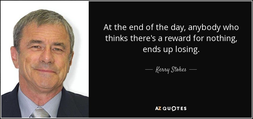 At the end of the day, anybody who thinks there's a reward for nothing, ends up losing. - Kerry Stokes