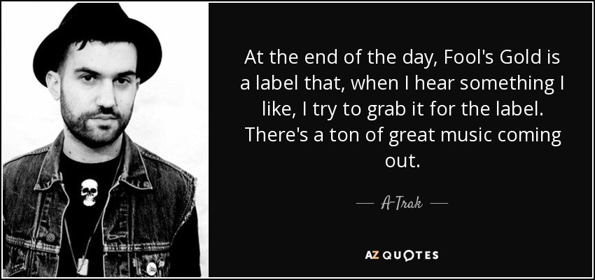 At the end of the day, Fool's Gold is a label that, when I hear something I like, I try to grab it for the label. There's a ton of great music coming out. - A-Trak