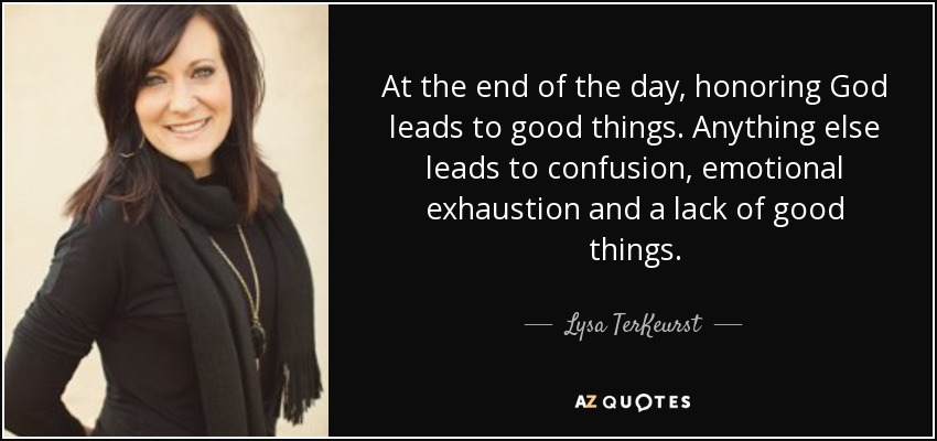 At the end of the day, honoring God leads to good things. Anything else leads to confusion, emotional exhaustion and a lack of good things. - Lysa TerKeurst