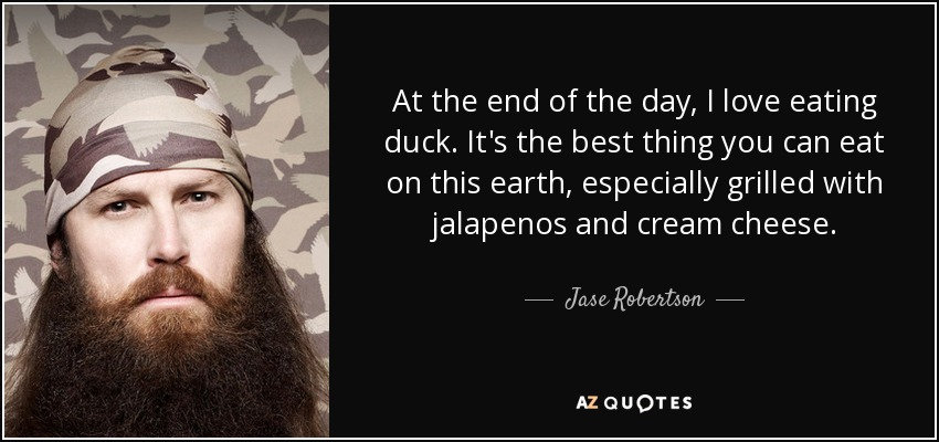 At the end of the day, I love eating duck. It's the best thing you can eat on this earth, especially grilled with jalapenos and cream cheese. - Jase Robertson