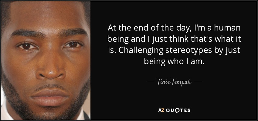 At the end of the day, I'm a human being and I just think that's what it is. Challenging stereotypes by just being who I am. - Tinie Tempah