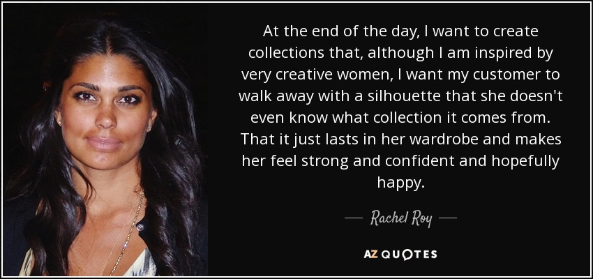 At the end of the day, I want to create collections that, although I am inspired by very creative women, I want my customer to walk away with a silhouette that she doesn't even know what collection it comes from. That it just lasts in her wardrobe and makes her feel strong and confident and hopefully happy. - Rachel Roy