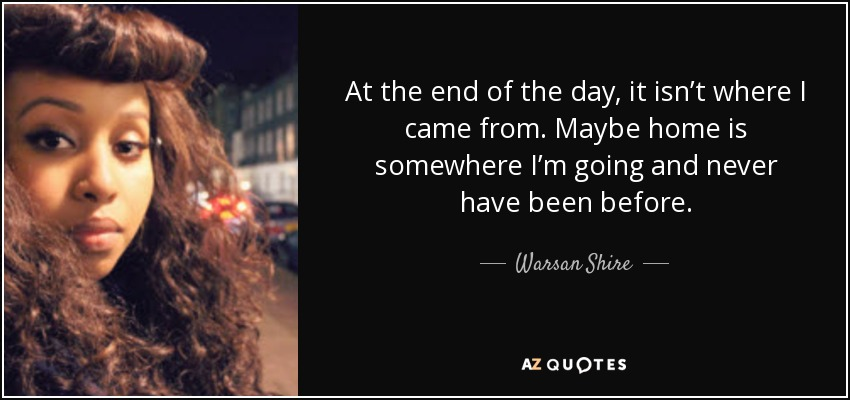 At the end of the day, it isn't where I came from. Maybe home is somewhere I'm going and never have been before. - Warsan Shire