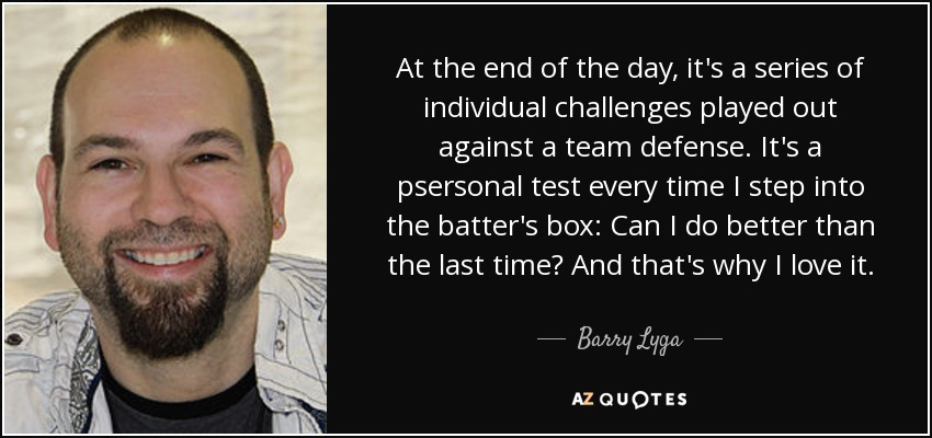At the end of the day, it's a series of individual challenges played out against a team defense. It's a psersonal test every time I step into the batter's box: Can I do better than the last time? And that's why I love it. - Barry Lyga
