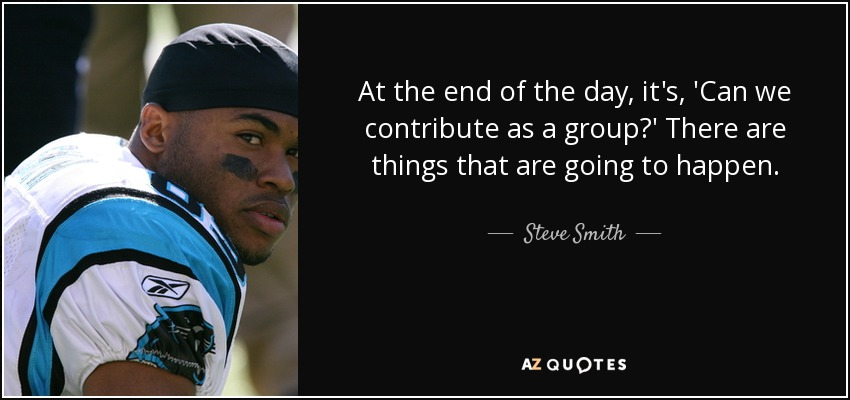At the end of the day, it's, 'Can we contribute as a group?' There are things that are going to happen. - Steve Smith, Sr.