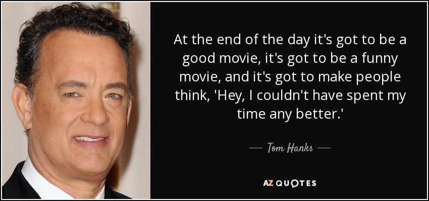 At the end of the day it's got to be a good movie, it's got to be a funny movie, and it's got to make people think, 'Hey, I couldn't have spent my time any better.' - Tom Hanks