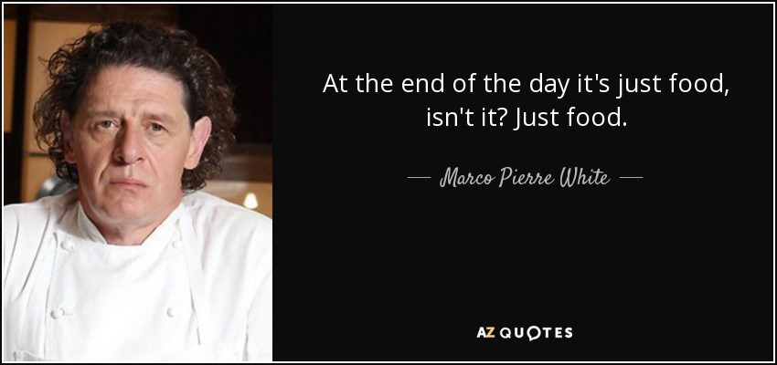 Marco Pierre White Quote At The End Of The Day Its Just Food Isnt