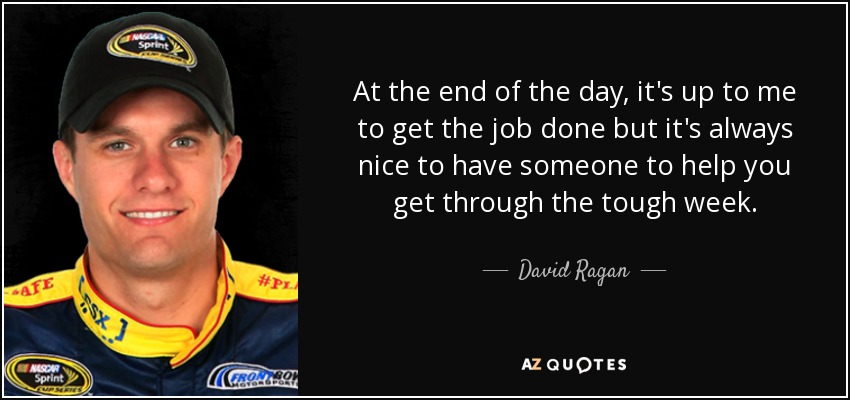 At the end of the day, it's up to me to get the job done but it's always nice to have someone to help you get through the tough week. - David Ragan