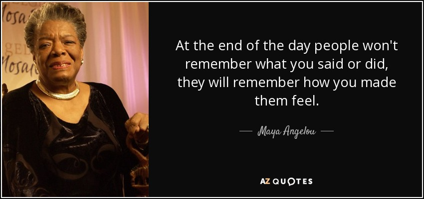 At the end of the day people won't remember what you said or did, they will remember how you made them feel. - Maya Angelou