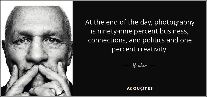 At the end of the day, photography is ninety-nine percent business, connections, and politics and one percent creativity. - Rankin