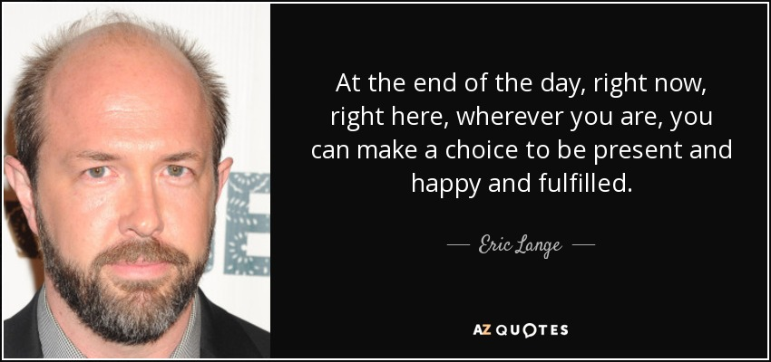 At the end of the day, right now, right here, wherever you are, you can make a choice to be present and happy and fulfilled. - Eric Lange