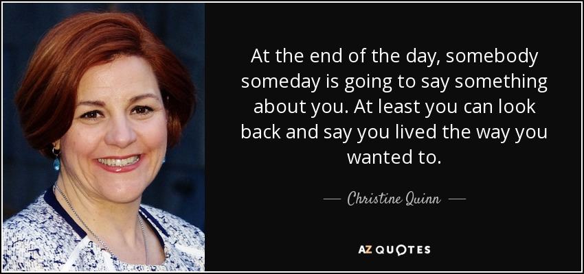 At the end of the day, somebody someday is going to say something about you. At least you can look back and say you lived the way you wanted to. - Christine Quinn
