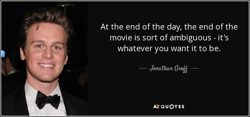 At the end of the day, the end of the movie is sort of ambiguous - it's whatever you want it to be. - Jonathan Groff