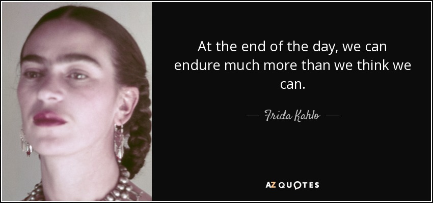 Frida Kahlo Quote At The End Of The Day We Can Endure Much