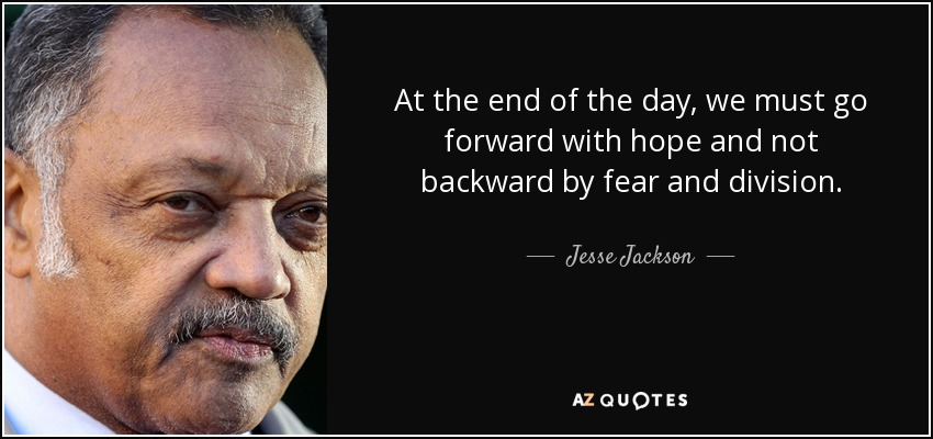 At the end of the day, we must go forward with hope and not backward by fear and division. - Jesse Jackson