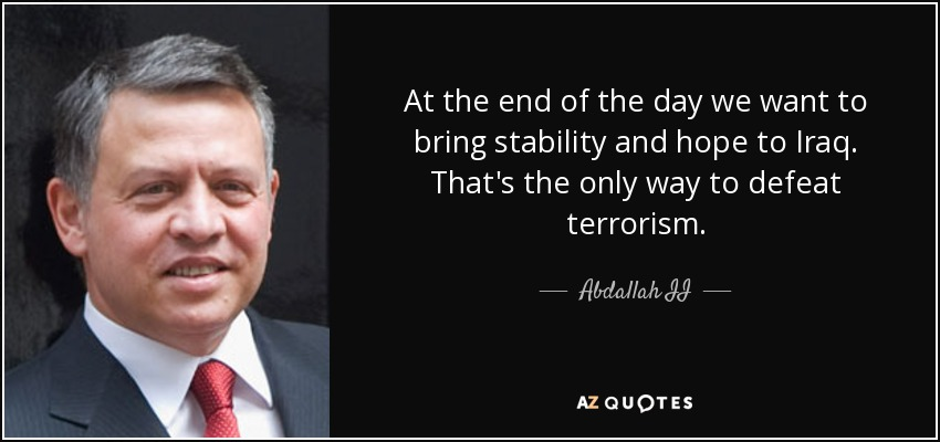 At the end of the day we want to bring stability and hope to Iraq. That's the only way to defeat terrorism. - Abdallah II