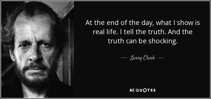 At the end of the day, what I show is real life. I tell the truth. And the truth can be shocking. - Larry Clark