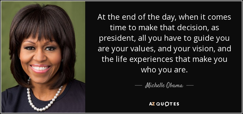 At the end of the day, when it comes time to make that decision, as president, all you have to guide you are your values, and your vision, and the life experiences that make you who you are. - Michelle Obama