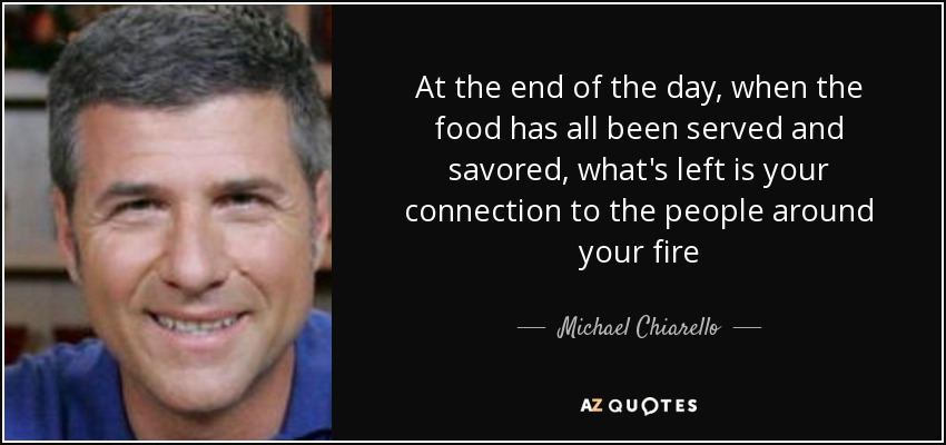 At the end of the day, when the food has all been served and savored, what's left is your connection to the people around your fire - Michael Chiarello