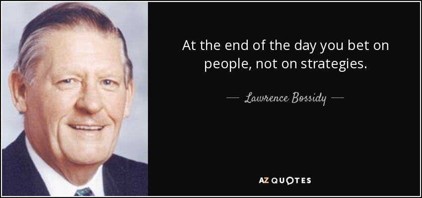 At the end of the day you bet on people, not on strategies. - Lawrence Bossidy