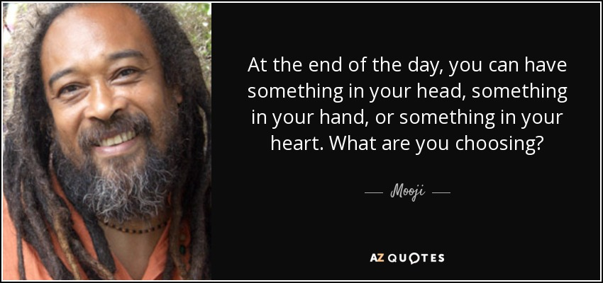 At the end of the day, you can have something in your head, something in your hand, or something in your heart. What are you choosing? - Mooji