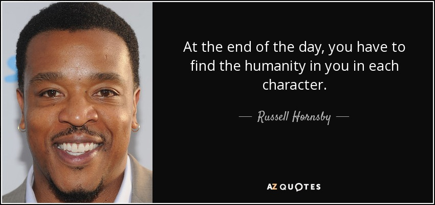 At the end of the day, you have to find the humanity in you in each character. - Russell Hornsby