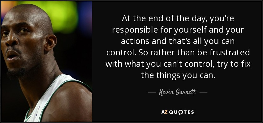 At the end of the day, you're responsible for yourself and your actions and that's all you can control. So rather than be frustrated with what you can't control, try to fix the things you can. - Kevin Garnett