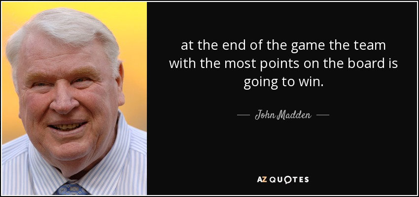 at the end of the game the team with the most points on the board is going to win. - John Madden