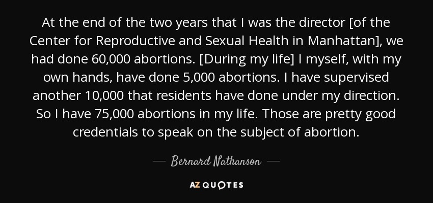 At the end of the two years that I was the director [of the Center for Reproductive and Sexual Health in Manhattan], we had done 60,000 abortions. [During my life] I myself, with my own hands, have done 5,000 abortions. I have supervised another 10,000 that residents have done under my direction. So I have 75,000 abortions in my life. Those are pretty good credentials to speak on the subject of abortion. - Bernard Nathanson