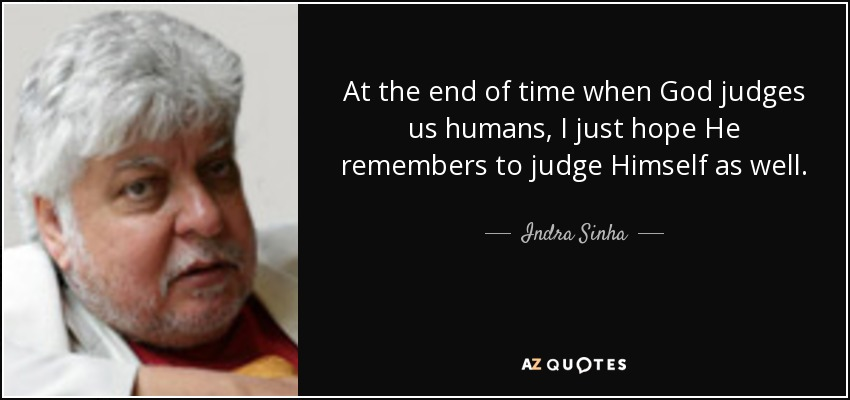 At the end of time when God judges us humans, I just hope He remembers to judge Himself as well. - Indra Sinha