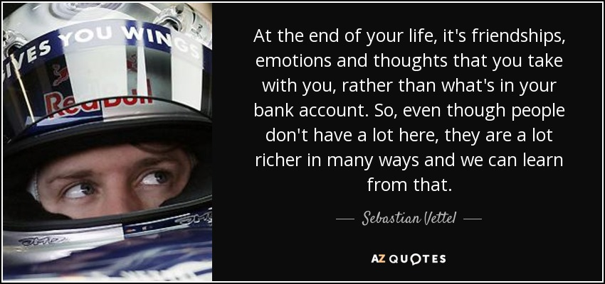 At the end of your life, it's friendships, emotions and thoughts that you take with you, rather than what's in your bank account. So, even though people don't have a lot here, they are a lot richer in many ways and we can learn from that. - Sebastian Vettel