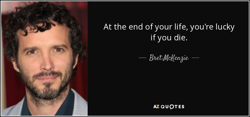 At the end of your life, you're lucky if you die. - Bret McKenzie