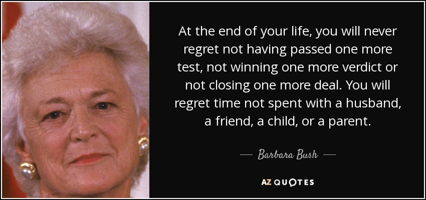At the end of your life, you will never regret not having passed one more test, not winning one more verdict or not closing one more deal. You will regret time not spent with a husband, a friend, a child, or a parent. - Barbara Bush