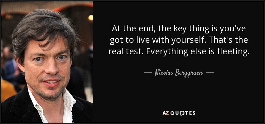 At the end, the key thing is you've got to live with yourself. That's the real test. Everything else is fleeting. - Nicolas Berggruen