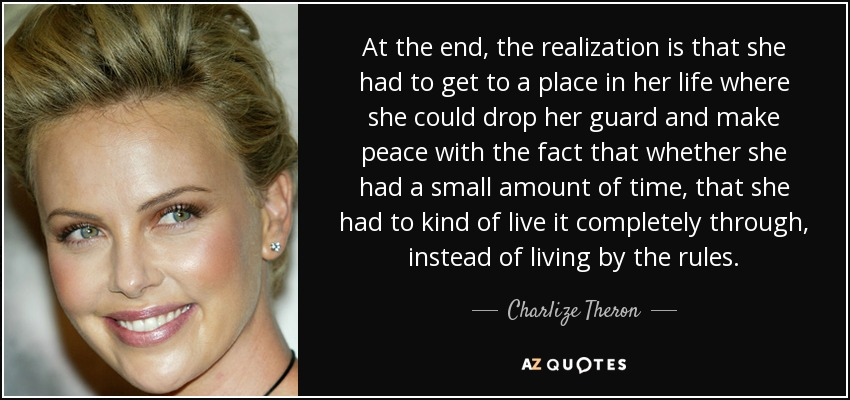 At the end, the realization is that she had to get to a place in her life where she could drop her guard and make peace with the fact that whether she had a small amount of time, that she had to kind of live it completely through, instead of living by the rules. - Charlize Theron