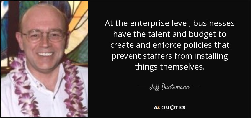 At the enterprise level, businesses have the talent and budget to create and enforce policies that prevent staffers from installing things themselves. - Jeff Duntemann