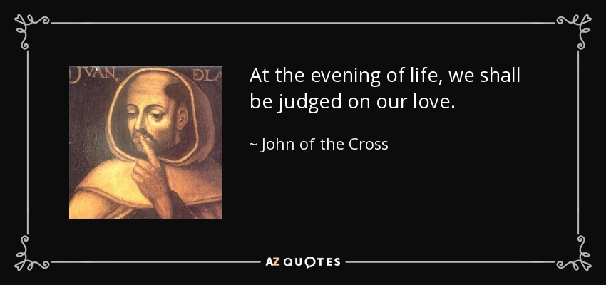At the evening of life, we shall be judged on our love. - John of the Cross
