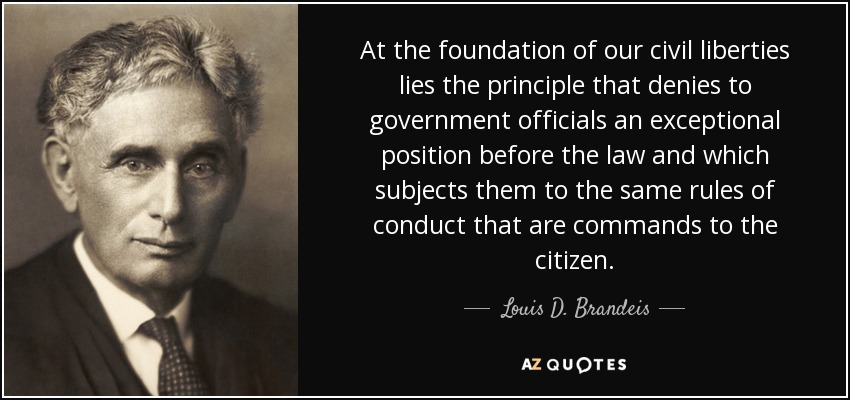 At the foundation of our civil liberties lies the principle that denies to government officials an exceptional position before the law and which subjects them to the same rules of conduct that are commands to the citizen. - Louis D. Brandeis