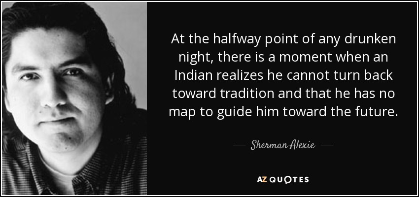 At the halfway point of any drunken night, there is a moment when an Indian realizes he cannot turn back toward tradition and that he has no map to guide him toward the future. - Sherman Alexie