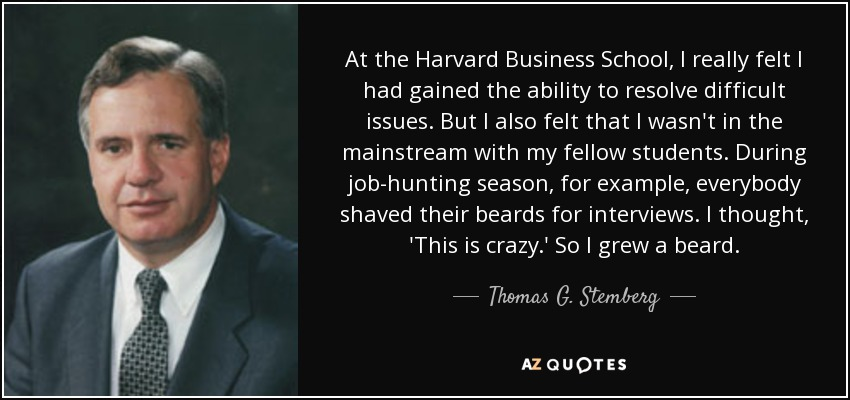 At the Harvard Business School, I really felt I had gained the ability to resolve difficult issues. But I also felt that I wasn't in the mainstream with my fellow students. During job-hunting season, for example, everybody shaved their beards for interviews. I thought, 'This is crazy.' So I grew a beard. - Thomas G. Stemberg